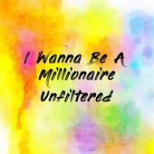 I Wanna Be A Millionaire Unfiltered