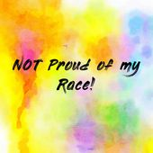 NOT Proud of my Race!
