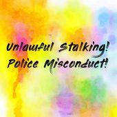 Unlawful Stalking! Police Misconduct!