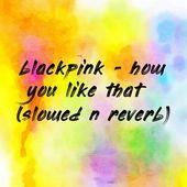 blackpink - how you like that (slowed n reverb)