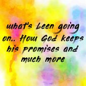 what's been going on.. How God keeps his promises and much more