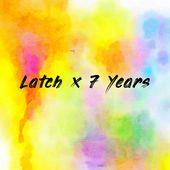 Latch x 7 Years