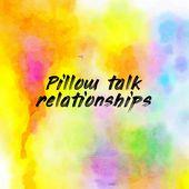 Pillow talk relationships