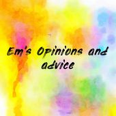 Em's Opinions and advice