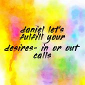 daniel let's fulfill your desires- in or out calls