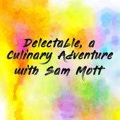 Delectable, a Culinary Adventure with Sam Mott