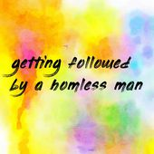 getting followed by a homless man