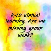 K-12 Virtual learning, Are we missing group work?