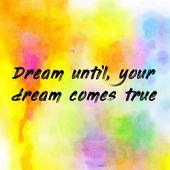 Dream until, your dream comes true