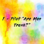 "1- Pilot ""Are Men Trash?"""