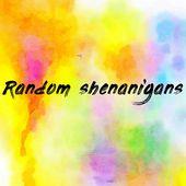 Random shenanigans