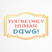 You're Only Human Dawg!